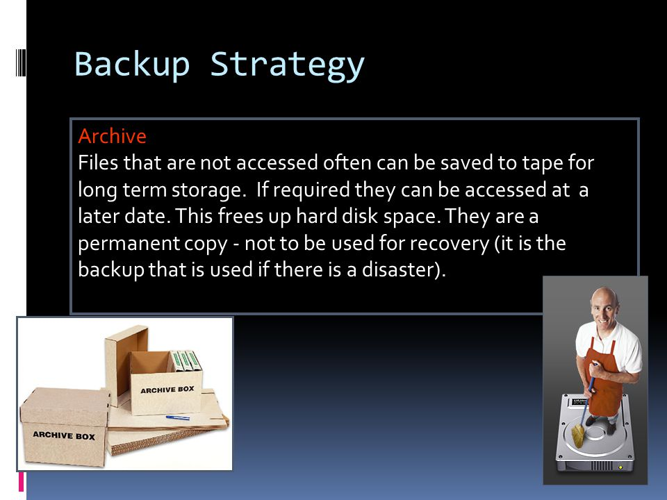 Backup Strategy Archive Files that are not accessed often can be saved to tape for long term storage.