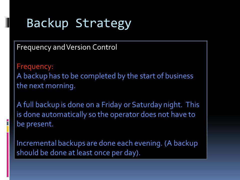 Backup Strategy Frequency and Version Control Frequency: A backup has to be completed by the start of business the next morning.