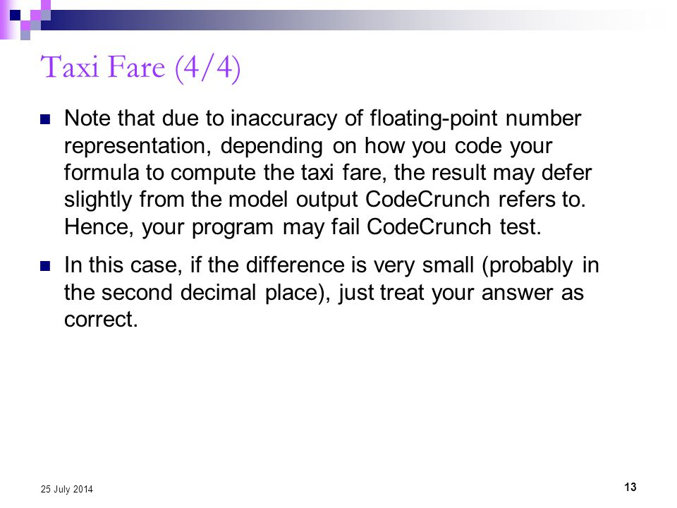 Taxi Fare (4/4) Note that due to inaccuracy of floating-point number representation, depending on how you code your formula to compute the taxi fare,