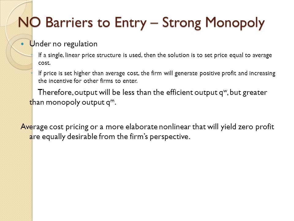 NO Barriers to Entry – Strong Monopoly Under no regulation ◦ If a single, linear price structure is used, then the solution is to set price equal to average cost.