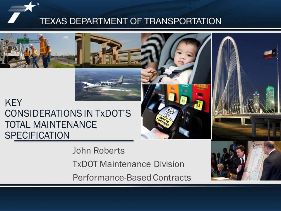 KEY CONSIDERATIONS IN TxDOT'S TOTAL MAINTENANCE SPECIFICATION John Roberts TxDOT Maintenance Division Performance-Based Contracts