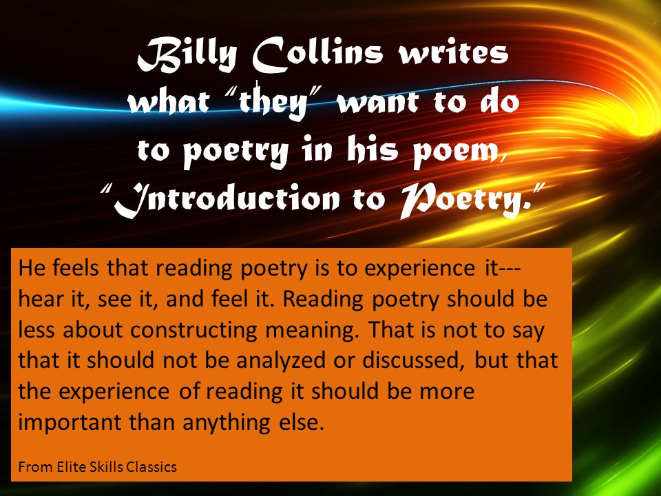 "I Billy Collins writes what ""they"" want to do to poetry in his poem, ""Introduction to Poetry."" He feels that reading poetry is to experience it--- hea"