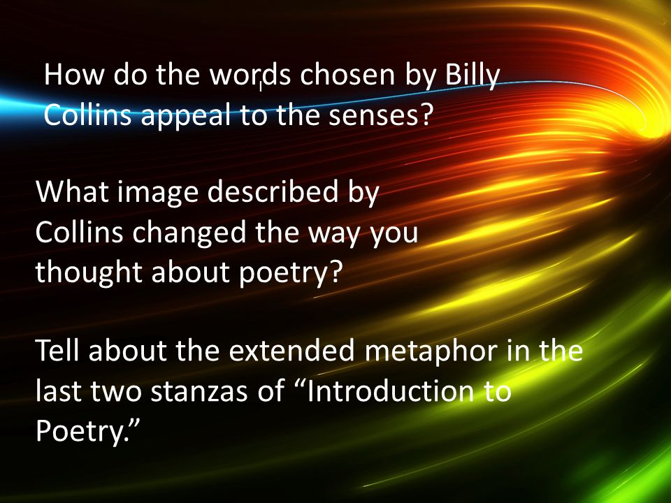 I How do the words chosen by Billy Collins appeal to the senses? What image described by Collins changed the way you thought about poetry? Tell about