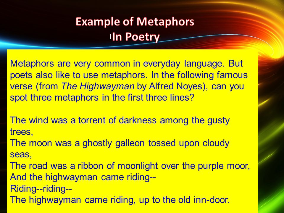 I Metaphors are very common in everyday language. But poets also like to use metaphors. In the following famous verse (from The Highwayman by Alfred N