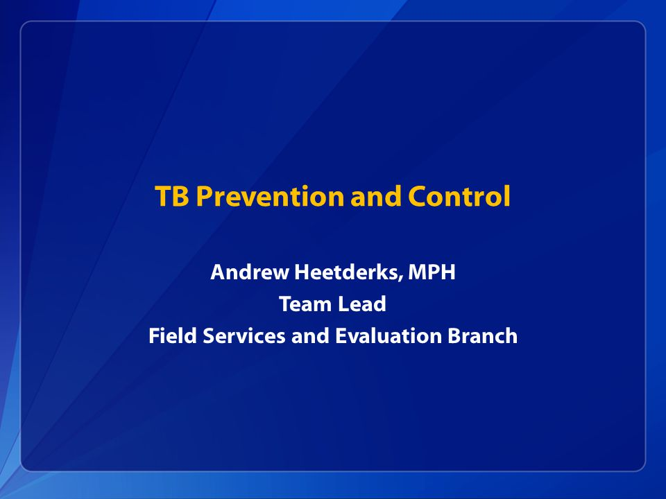 TB Prevention and Control Andrew Heetderks, MPH Team Lead Field Services and Evaluation Branch