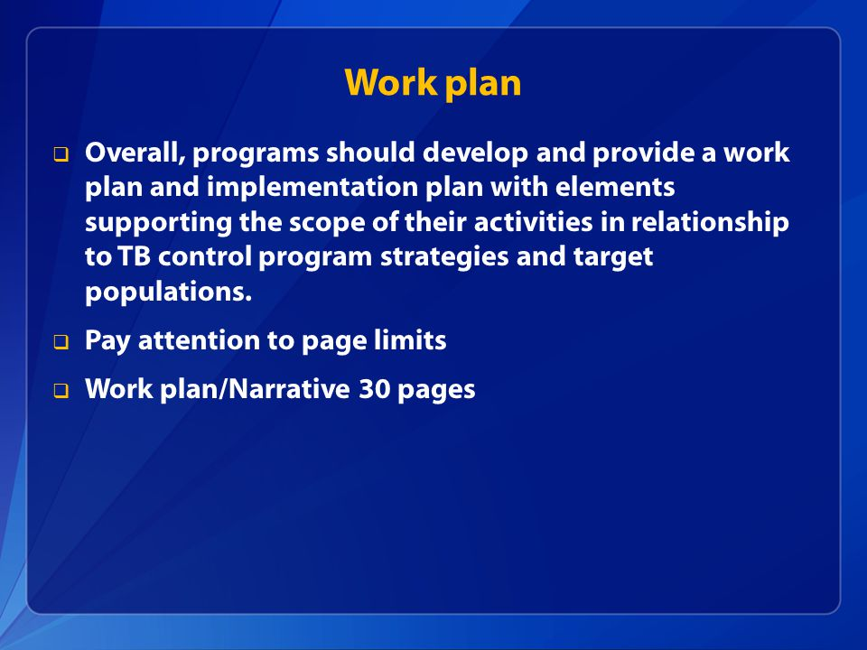 Work plan  Overall, programs should develop and provide a work plan and implementation plan with elements supporting the scope of their activities in relationship to TB control program strategies and target populations.