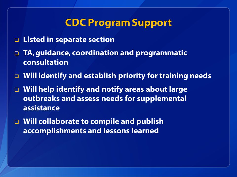 CDC Program Support  Listed in separate section  TA, guidance, coordination and programmatic consultation  Will identify and establish priority for training needs  Will help identify and notify areas about large outbreaks and assess needs for supplemental assistance  Will collaborate to compile and publish accomplishments and lessons learned