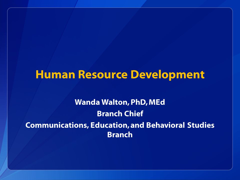 Human Resource Development Wanda Walton, PhD, MEd Branch Chief Communications, Education, and Behavioral Studies Branch