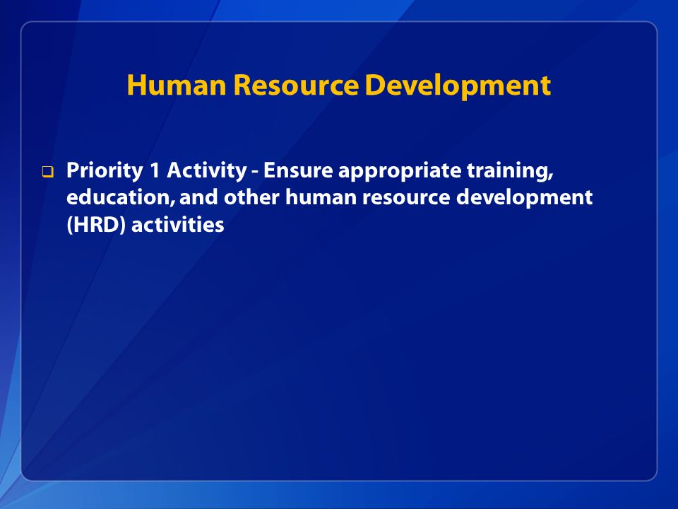 Human Resource Development  Priority 1 Activity - Ensure appropriate training, education, and other human resource development (HRD) activities