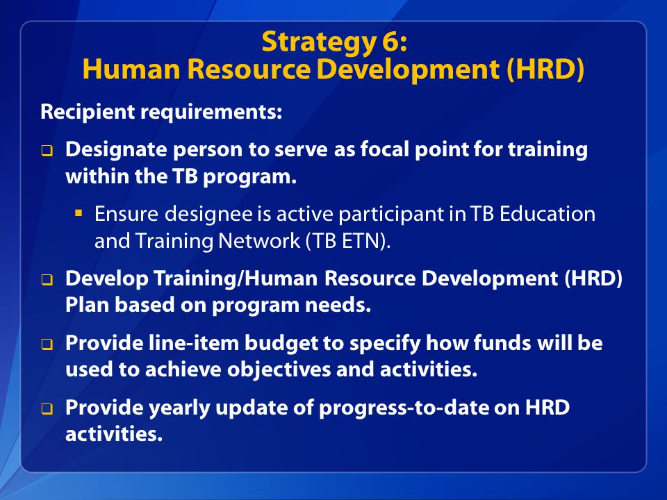 Strategy 6: Human Resource Development (HRD) Recipient requirements:  Designate person to serve as focal point for training within the TB program.