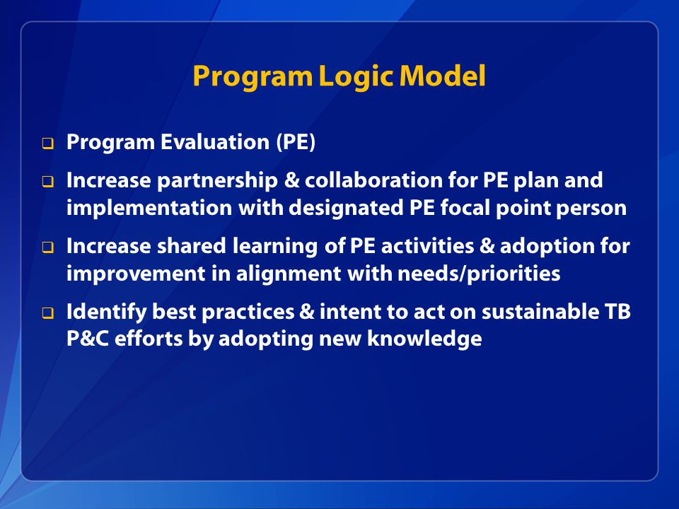 Program Logic Model  Program Evaluation (PE)  Increase partnership & collaboration for PE plan and implementation with designated PE focal point person  Increase shared learning of PE activities & adoption for improvement in alignment with needs/priorities  Identify best practices & intent to act on sustainable TB P&C efforts by adopting new knowledge