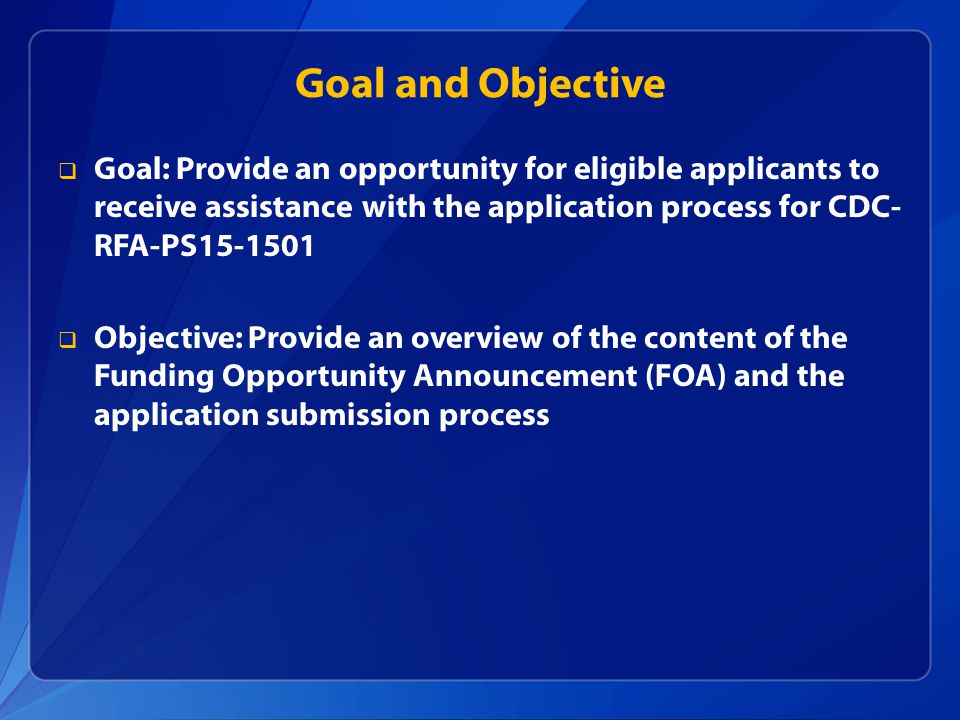 Goal and Objective  Goal: Provide an opportunity for eligible applicants to receive assistance with the application process for CDC- RFA-PS15-1501  Objective: Provide an overview of the content of the Funding Opportunity Announcement (FOA) and the application submission process