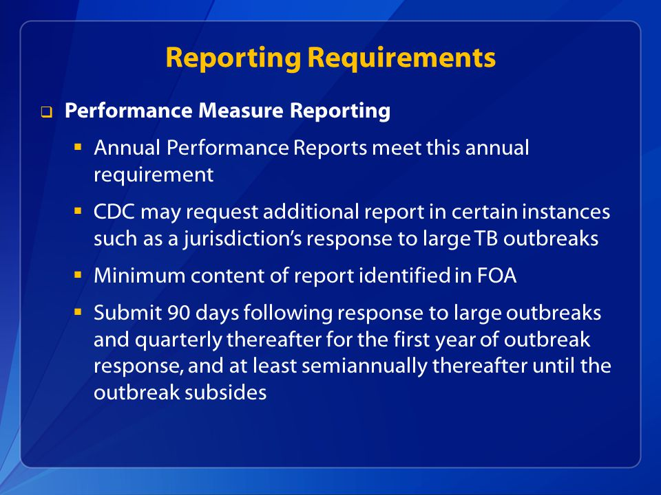 Reporting Requirements  Performance Measure Reporting  Annual Performance Reports meet this annual requirement  CDC may request additional report in certain instances such as a jurisdiction's response to large TB outbreaks  Minimum content of report identified in FOA  Submit 90 days following response to large outbreaks and quarterly thereafter for the first year of outbreak response, and at least semiannually thereafter until the outbreak subsides