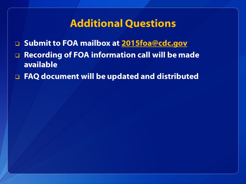 Additional Questions  Submit to FOA mailbox at 2015foa@cdc.gov2015foa@cdc.gov  Recording of FOA information call will be made available  FAQ document will be updated and distributed