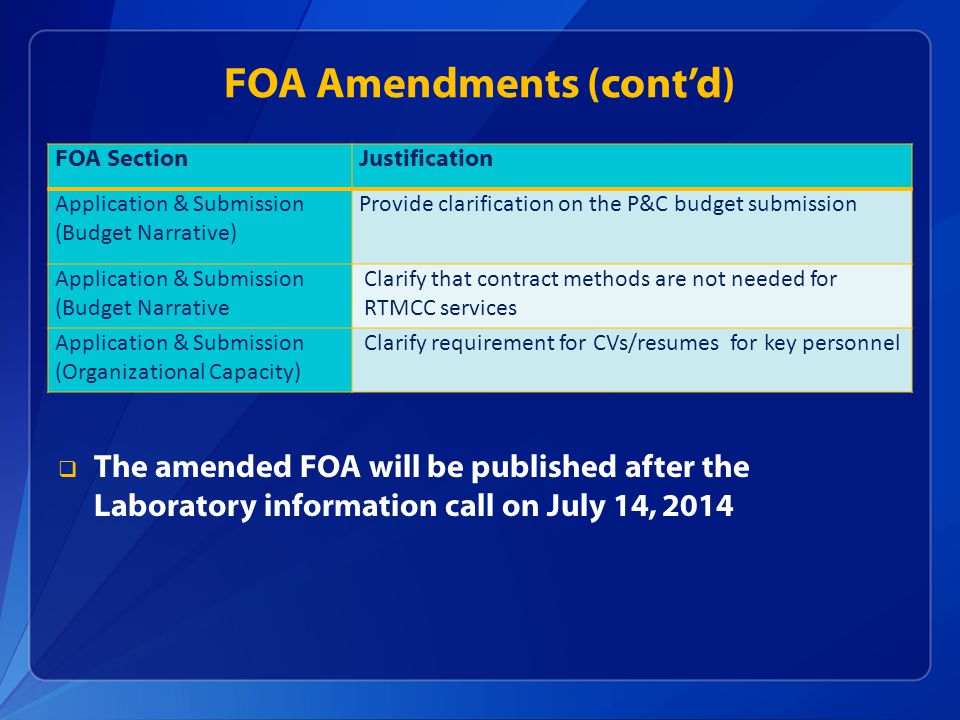 FOA Amendments (cont'd)  The amended FOA will be published after the Laboratory information call on July 14, 2014 FOA SectionJustification Application & Submission (Budget Narrative) Provide clarification on the P&C budget submission Application & Submission (Budget Narrative Clarify that contract methods are not needed for RTMCC services Application & Submission (Organizational Capacity) Clarify requirement for CVs/resumes for key personnel