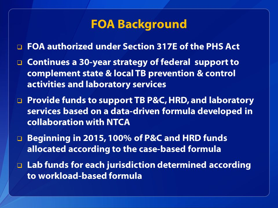 FOA Background  FOA authorized under Section 317E of the PHS Act  Continues a 30-year strategy of federal support to complement state & local TB prevention & control activities and laboratory services  Provide funds to support TB P&C, HRD, and laboratory services based on a data-driven formula developed in collaboration with NTCA  Beginning in 2015, 100% of P&C and HRD funds allocated according to the case-based formula  Lab funds for each jurisdiction determined according to workload-based formula