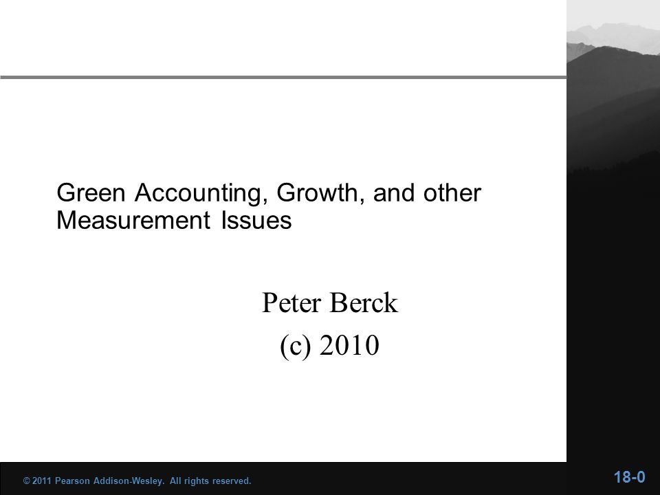 Green Accounting, Growth, and other Measurement Issues Peter Berck (c) 2010 18-0 © 2011 Pearson Addison-Wesley.