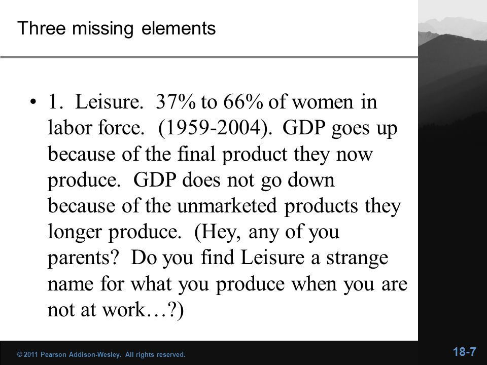 Three missing elements 1. Leisure. 37% to 66% of women in labor force. (1959-2004). GDP goes up because of the final product they now produce. GDP doe