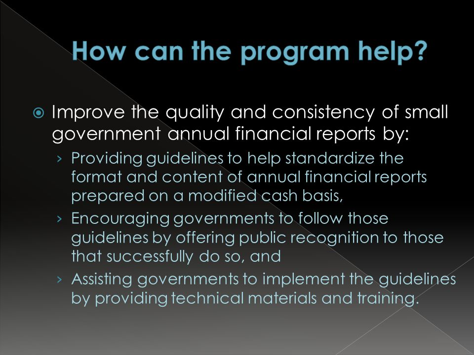  Improve the quality and consistency of small government annual financial reports by: › Providing guidelines to help standardize the format and content of annual financial reports prepared on a modified cash basis, › Encouraging governments to follow those guidelines by offering public recognition to those that successfully do so, and › Assisting governments to implement the guidelines by providing technical materials and training.