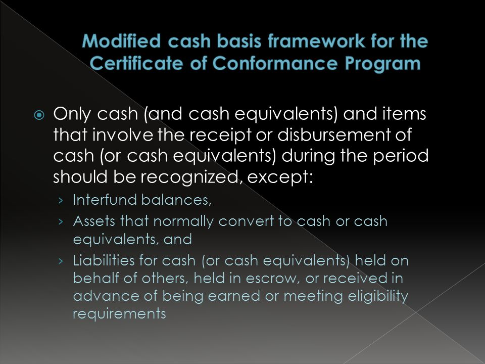  Only cash (and cash equivalents) and items that involve the receipt or disbursement of cash (or cash equivalents) during the period should be recognized, except: › Interfund balances, › Assets that normally convert to cash or cash equivalents, and › Liabilities for cash (or cash equivalents) held on behalf of others, held in escrow, or received in advance of being earned or meeting eligibility requirements