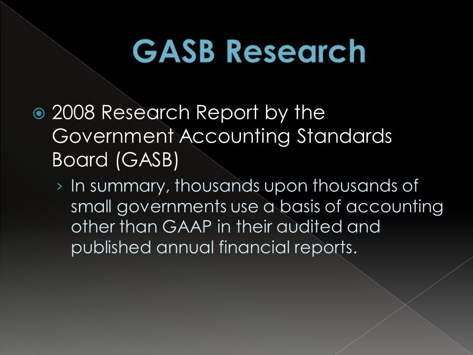  2008 Research Report by the Government Accounting Standards Board (GASB) › In summary, thousands upon thousands of small governments use a basis of accounting other than GAAP in their audited and published annual financial reports.