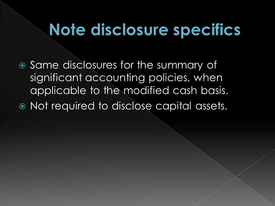  Same disclosures for the summary of significant accounting policies, when applicable to the modified cash basis.