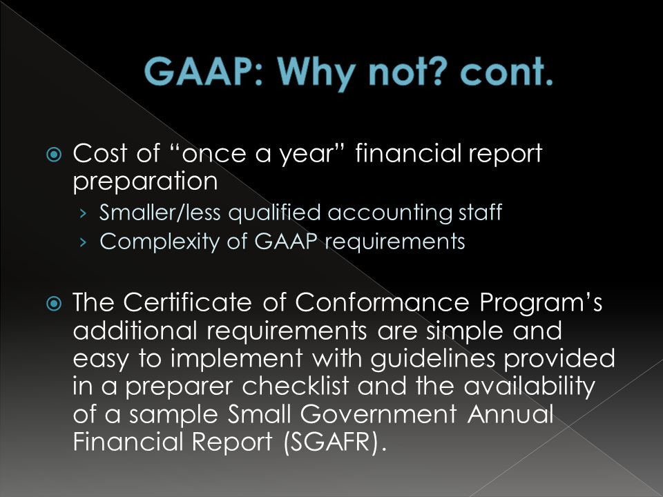  Cost of once a year financial report preparation › Smaller/less qualified accounting staff › Complexity of GAAP requirements  The Certificate of Conformance Program's additional requirements are simple and easy to implement with guidelines provided in a preparer checklist and the availability of a sample Small Government Annual Financial Report (SGAFR).