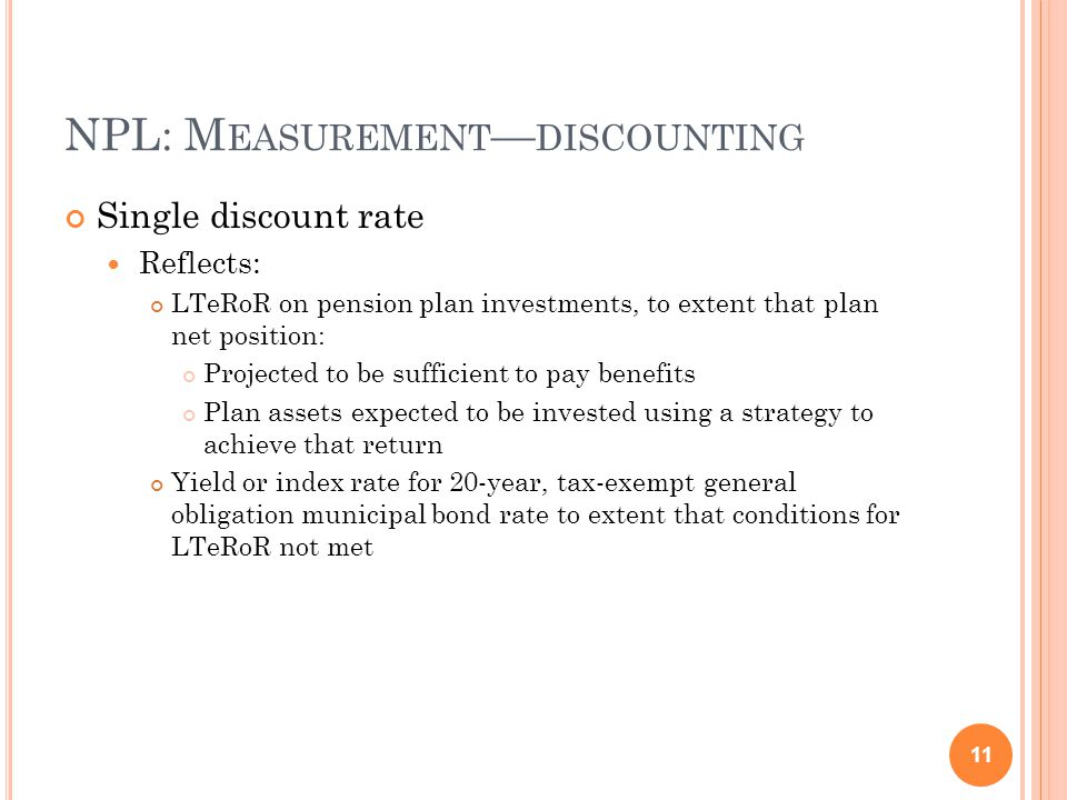 NPL: M EASUREMENT — DISCOUNTING Single discount rate Reflects: LTeRoR on pension plan investments, to extent that plan net position: Projected to be sufficient to pay benefits Plan assets expected to be invested using a strategy to achieve that return Yield or index rate for 20-year, tax-exempt general obligation municipal bond rate to extent that conditions for LTeRoR not met 11
