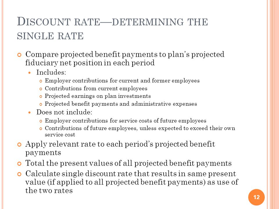 D ISCOUNT RATE — DETERMINING THE SINGLE RATE Compare projected benefit payments to plan's projected fiduciary net position in each period Includes: Employer contributions for current and former employees Contributions from current employees Projected earnings on plan investments Projected benefit payments and administrative expenses Does not include: Employer contributions for service costs of future employees Contributions of future employees, unless expected to exceed their own service cost Apply relevant rate to each period's projected benefit payments Total the present values of all projected benefit payments Calculate single discount rate that results in same present value (if applied to all projected benefit payments) as use of the two rates 12