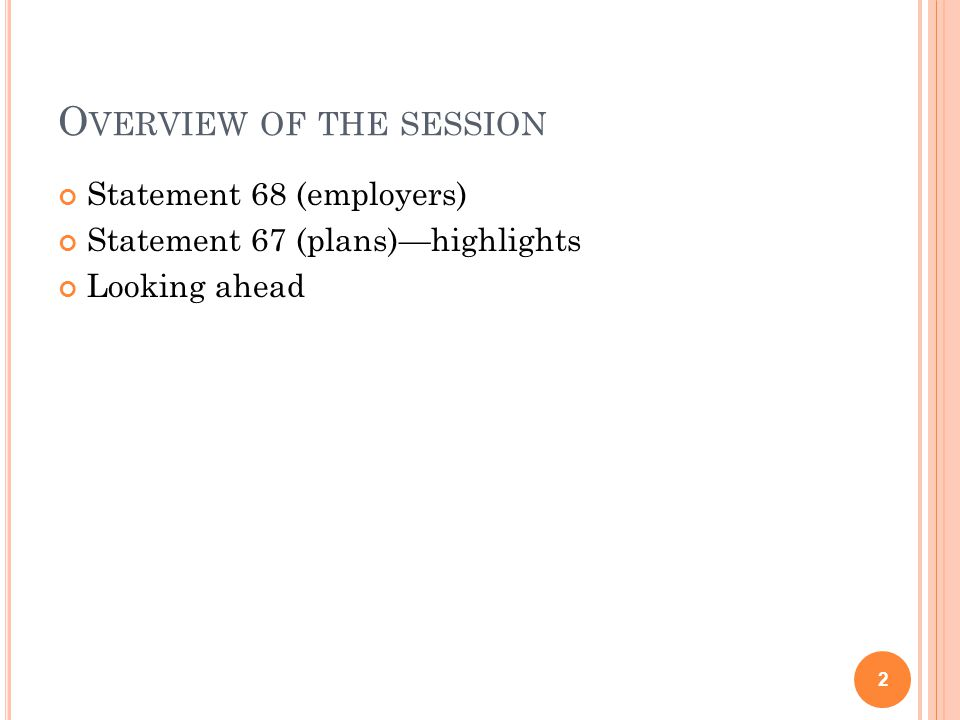 O VERVIEW OF THE SESSION Statement 68 (employers) Statement 67 (plans)—highlights Looking ahead 2