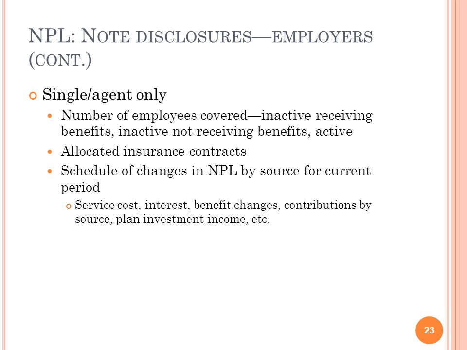 NPL: N OTE DISCLOSURES — EMPLOYERS ( CONT.) Single/agent only Number of employees covered—inactive receiving benefits, inactive not receiving benefits, active Allocated insurance contracts Schedule of changes in NPL by source for current period Service cost, interest, benefit changes, contributions by source, plan investment income, etc.