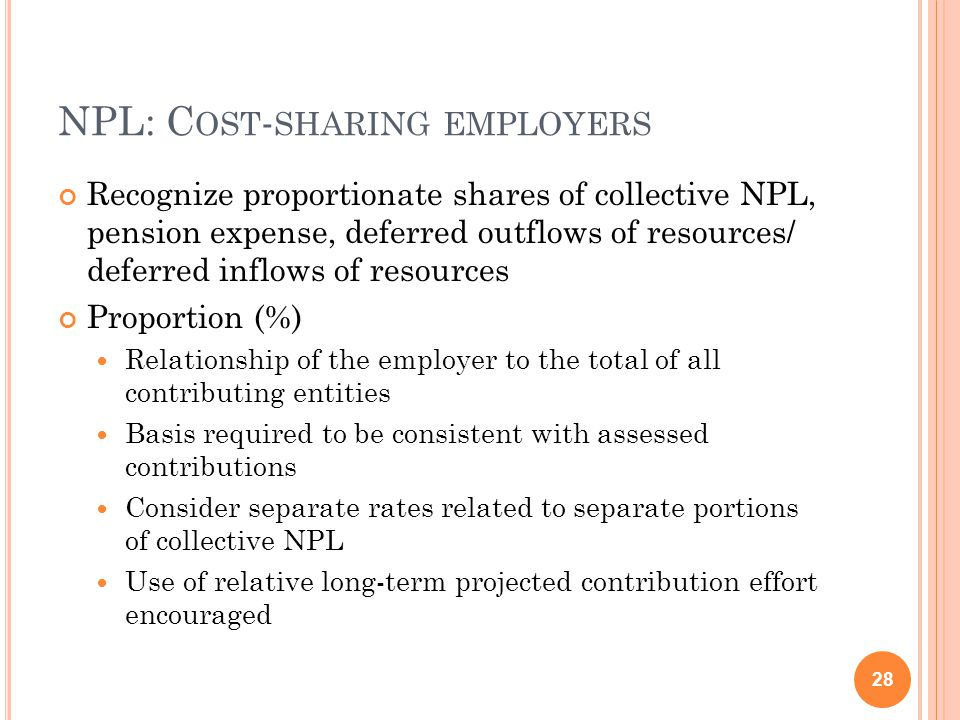 NPL: C OST - SHARING EMPLOYERS Recognize proportionate shares of collective NPL, pension expense, deferred outflows of resources/ deferred inflows of resources Proportion (%) Relationship of the employer to the total of all contributing entities Basis required to be consistent with assessed contributions Consider separate rates related to separate portions of collective NPL Use of relative long-term projected contribution effort encouraged 28