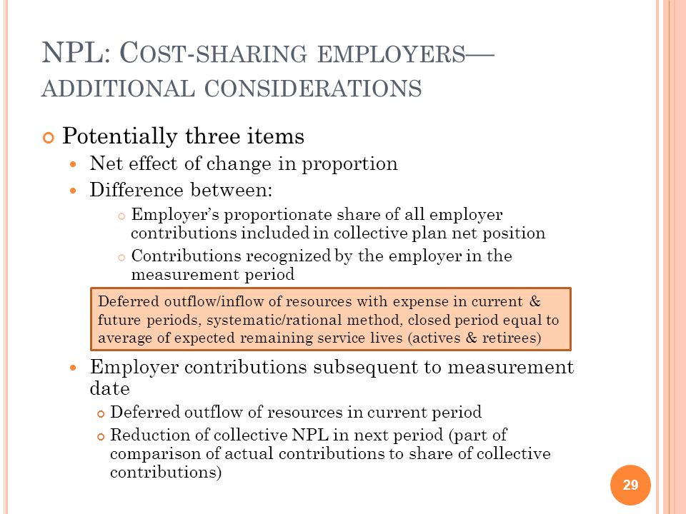 NPL: C OST - SHARING EMPLOYERS — ADDITIONAL CONSIDERATIONS Potentially three items Net effect of change in proportion Difference between: Employer's proportionate share of all employer contributions included in collective plan net position Contributions recognized by the employer in the measurement period Employer contributions subsequent to measurement date Deferred outflow of resources in current period Reduction of collective NPL in next period (part of comparison of actual contributions to share of collective contributions) 29 Deferred outflow/inflow of resources with expense in current & future periods, systematic/rational method, closed period equal to average of expected remaining service lives (actives & retirees)