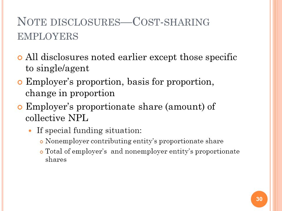N OTE DISCLOSURES —C OST - SHARING EMPLOYERS All disclosures noted earlier except those specific to single/agent Employer's proportion, basis for proportion, change in proportion Employer's proportionate share (amount) of collective NPL If special funding situation: Nonemployer contributing entity's proportionate share Total of employer's and nonemployer entity's proportionate shares 30