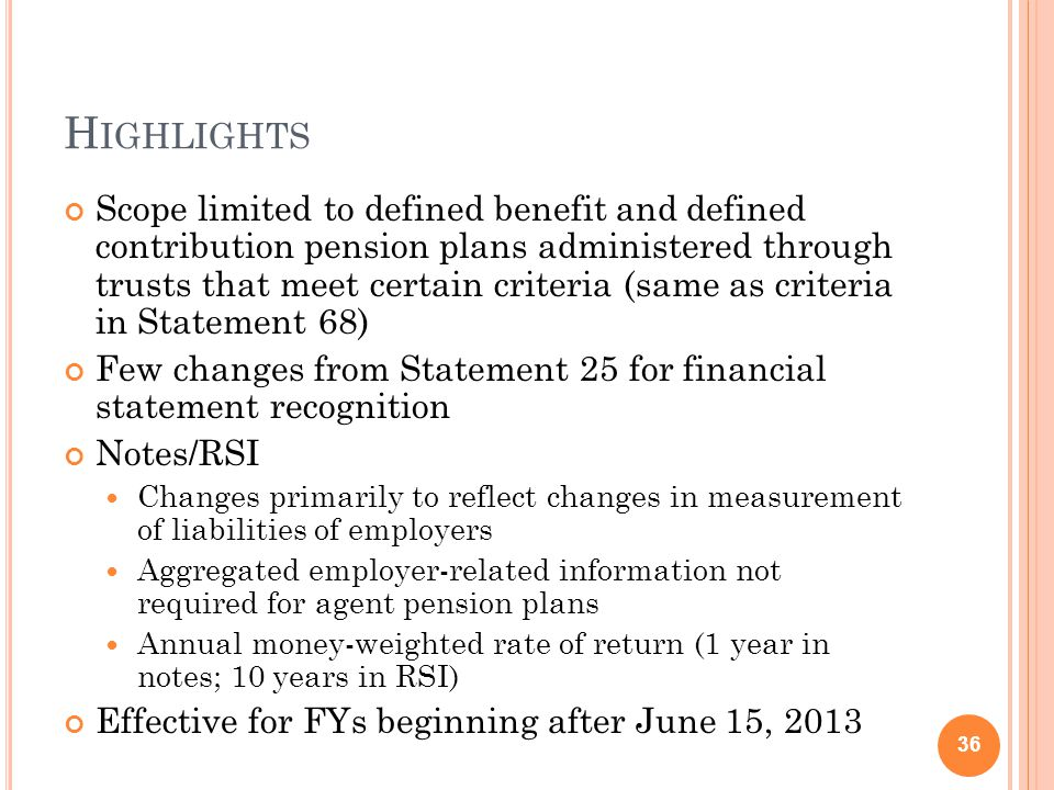 H IGHLIGHTS Scope limited to defined benefit and defined contribution pension plans administered through trusts that meet certain criteria (same as criteria in Statement 68) Few changes from Statement 25 for financial statement recognition Notes/RSI Changes primarily to reflect changes in measurement of liabilities of employers Aggregated employer-related information not required for agent pension plans Annual money-weighted rate of return (1 year in notes; 10 years in RSI) Effective for FYs beginning after June 15, 2013 36