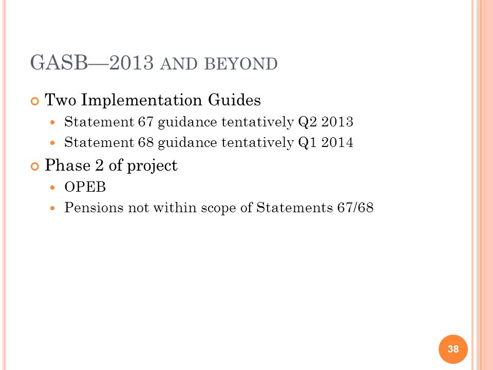 GASB—2013 AND BEYOND Two Implementation Guides Statement 67 guidance tentatively Q2 2013 Statement 68 guidance tentatively Q1 2014 Phase 2 of project OPEB Pensions not within scope of Statements 67/68 38