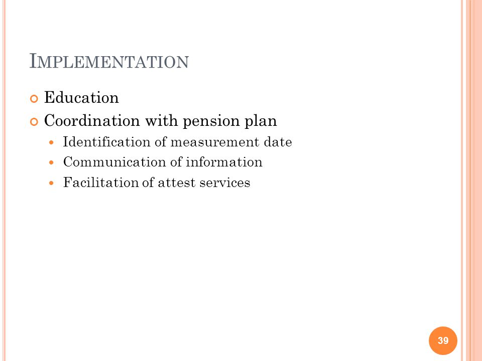 I MPLEMENTATION Education Coordination with pension plan Identification of measurement date Communication of information Facilitation of attest services 39