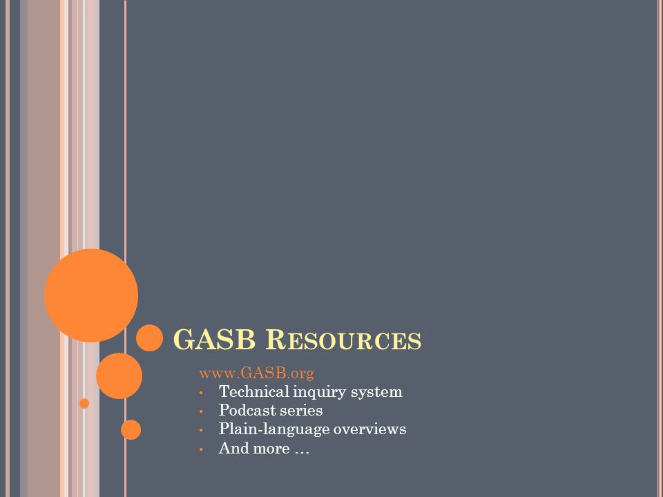 GASB R ESOURCES www.GASB.org Technical inquiry system Podcast series Plain-language overviews And more …