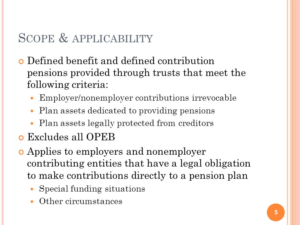 S COPE & APPLICABILITY Defined benefit and defined contribution pensions provided through trusts that meet the following criteria: Employer/nonemployer contributions irrevocable Plan assets dedicated to providing pensions Plan assets legally protected from creditors Excludes all OPEB Applies to employers and nonemployer contributing entities that have a legal obligation to make contributions directly to a pension plan Special funding situations Other circumstances 5