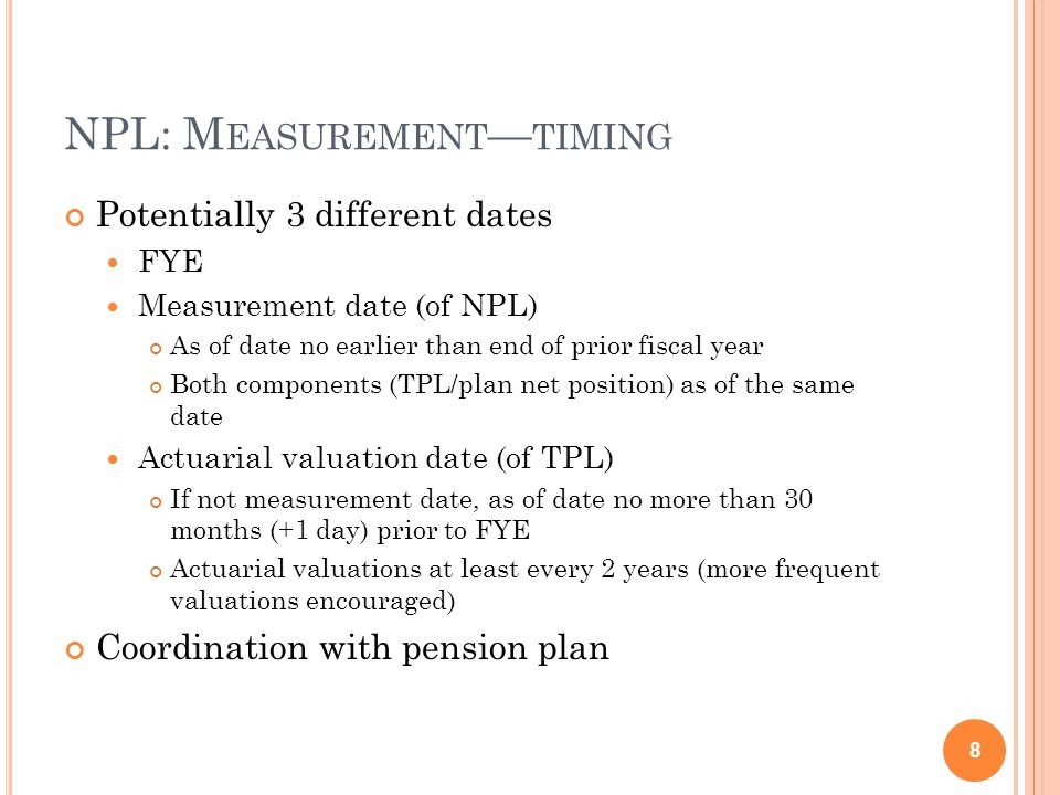 NPL: M EASUREMENT — TIMING Potentially 3 different dates FYE Measurement date (of NPL) As of date no earlier than end of prior fiscal year Both components (TPL/plan net position) as of the same date Actuarial valuation date (of TPL) If not measurement date, as of date no more than 30 months (+1 day) prior to FYE Actuarial valuations at least every 2 years (more frequent valuations encouraged) Coordination with pension plan 8