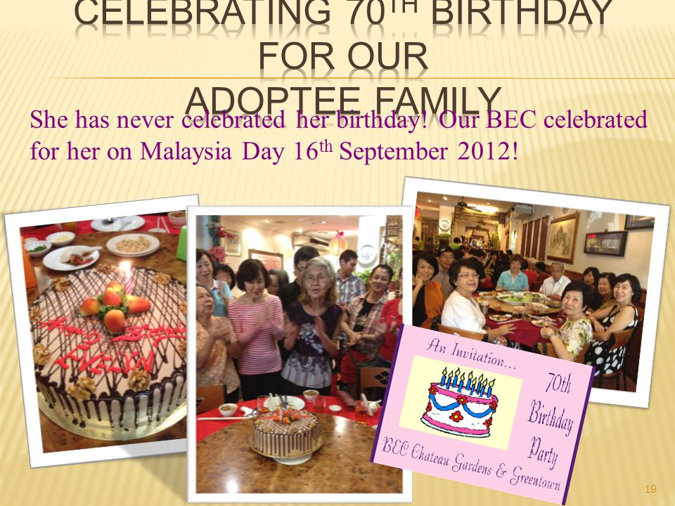 She has never celebrated her birthday! Our BEC celebrated for her on Malaysia Day 16 th September 2012! 19