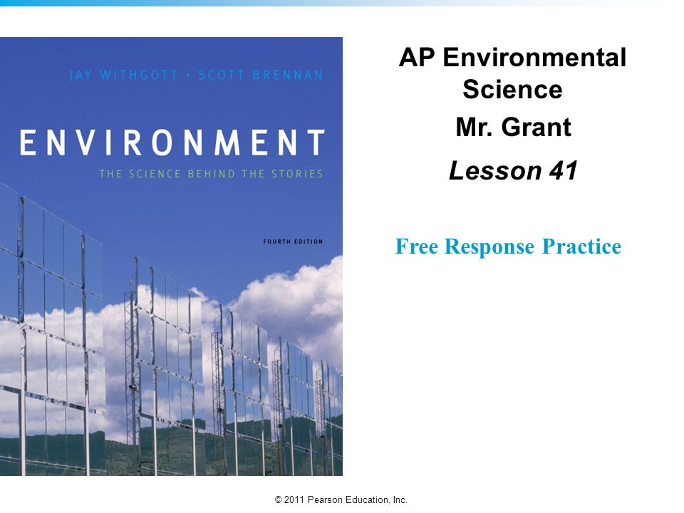© 2011 Pearson Education, Inc. Free Response Practice AP Environmental Science Mr. Grant Lesson 41