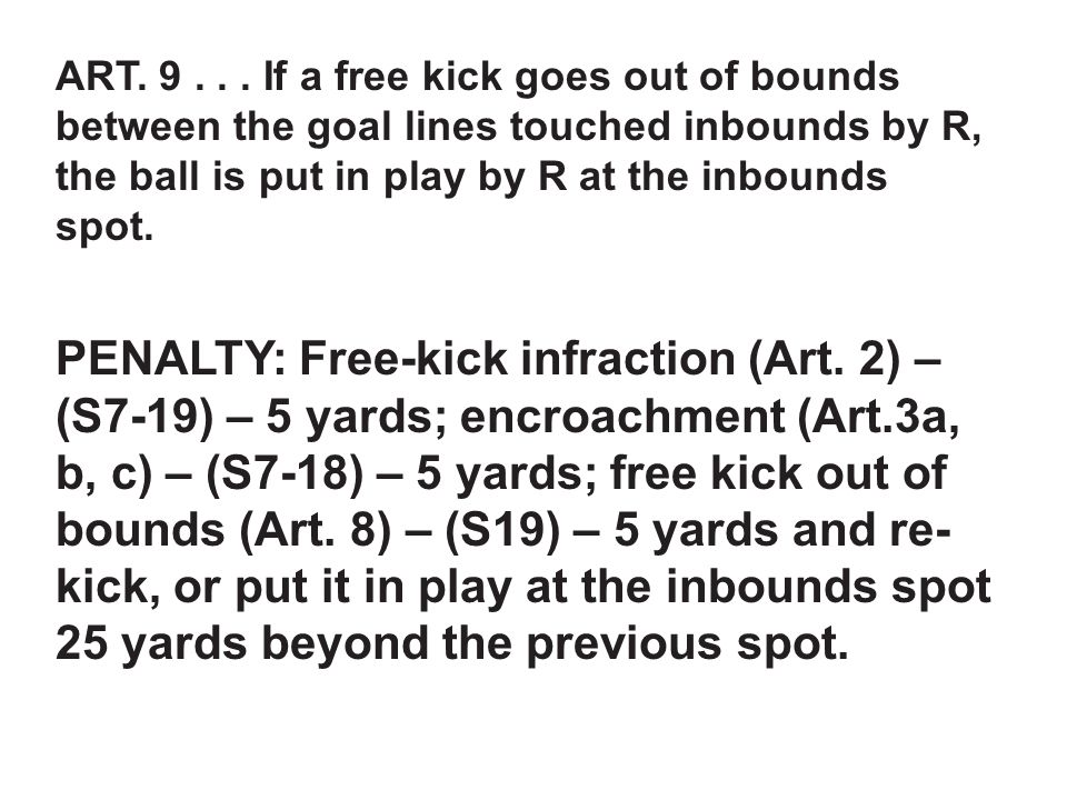 ART. 9... If a free kick goes out of bounds between the goal lines touched inbounds by R, the ball is put in play by R at the inbounds spot. PENALTY: