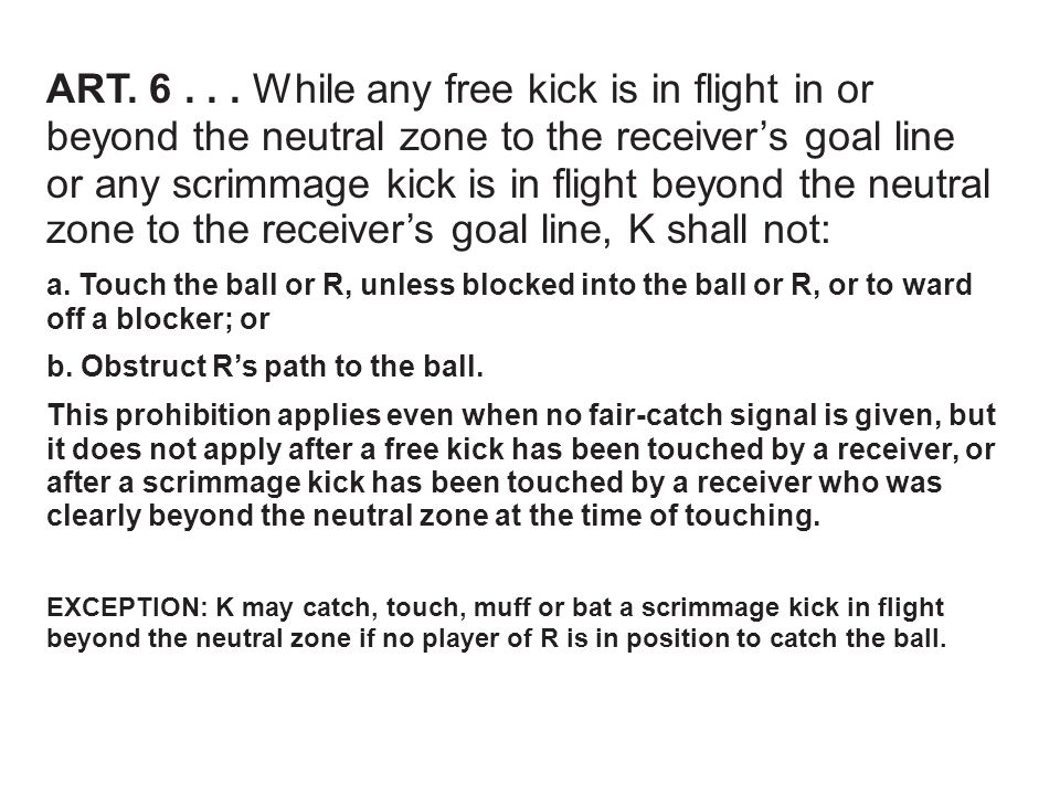 ART. 6... While any free kick is in flight in or beyond the neutral zone to the receiver's goal line or any scrimmage kick is in flight beyond the neu