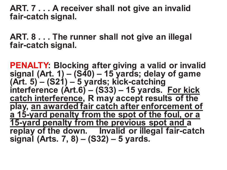 ART. 7... A receiver shall not give an invalid fair-catch signal. ART. 8... The runner shall not give an illegal fair-catch signal. PENALTY: Blocking