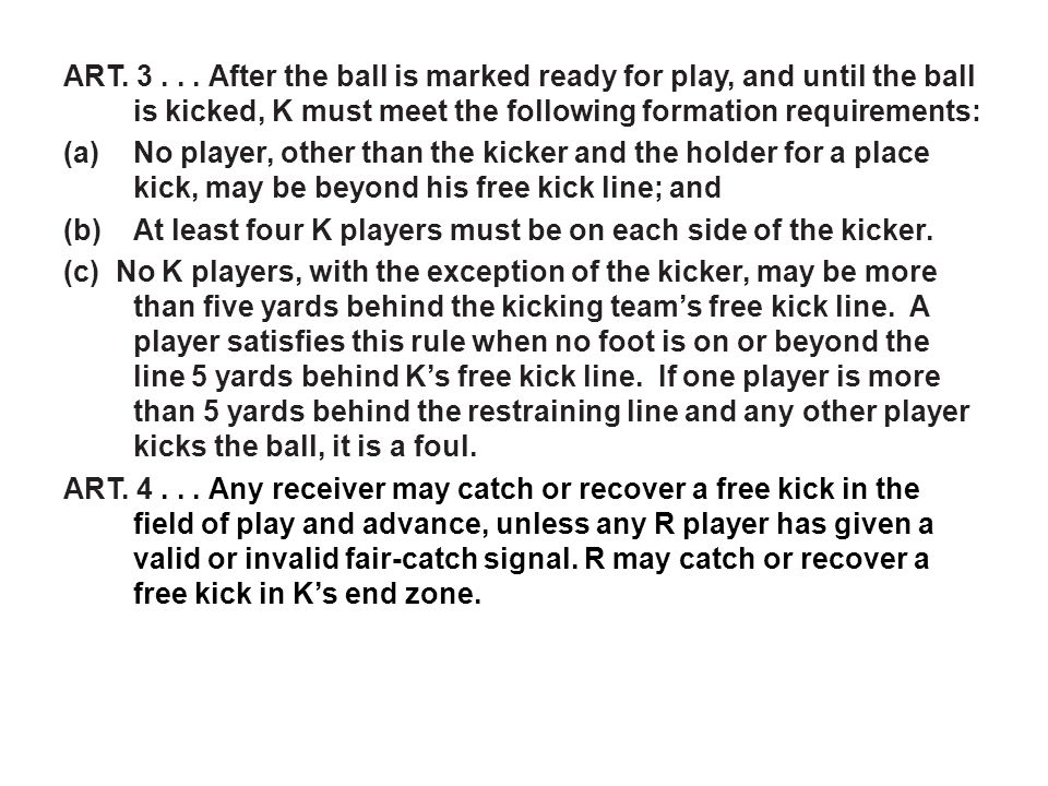 ART. 3... After the ball is marked ready for play, and until the ball is kicked, K must meet the following formation requirements: (a)No player, other