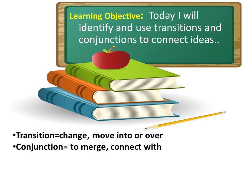 Learning Objective : Today I will identify and use transitions and conjunctions to connect ideas..