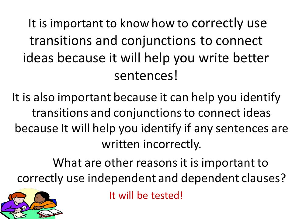 It is important to know how to correctly use transitions and conjunctions to connect ideas because it will help you write better sentences.