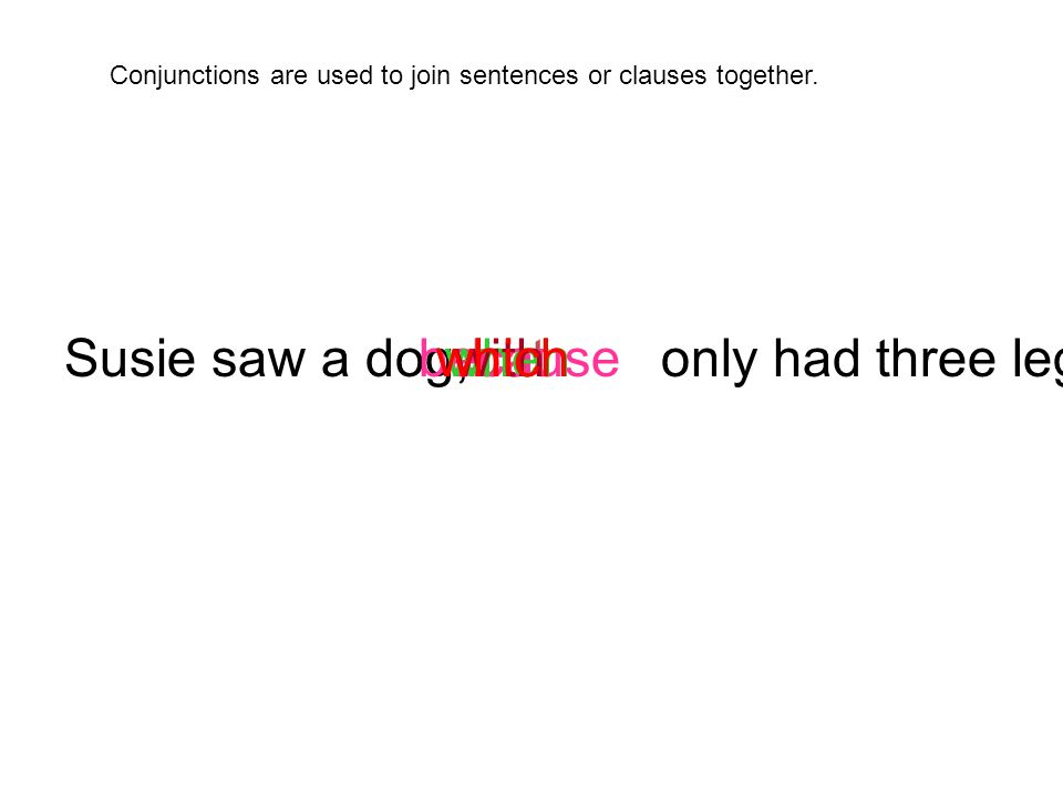 Susie saw a dog, only had three legs.whichbutbecausewhenwithwhich Conjunctions are used to join sentences or clauses together.