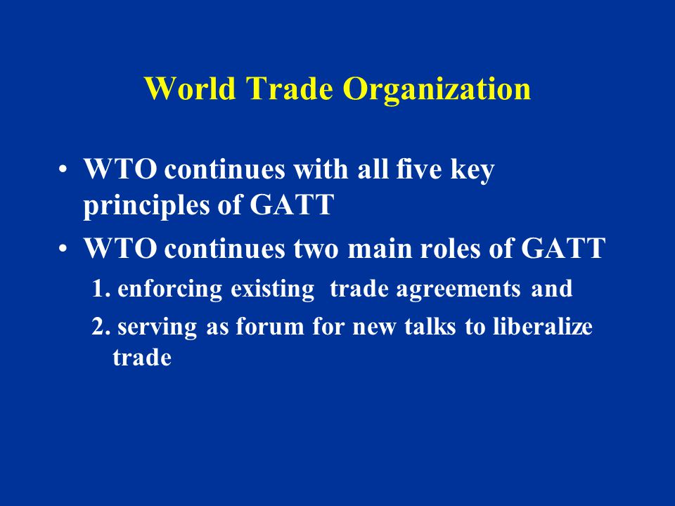 World Trade Organization WTO continues with all five key principles of GATT WTO continues two main roles of GATT 1.